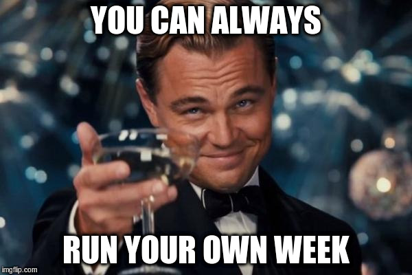 Leonardo Dicaprio Cheers Meme | YOU CAN ALWAYS RUN YOUR OWN WEEK | image tagged in memes,leonardo dicaprio cheers | made w/ Imgflip meme maker