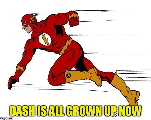 DASH IS ALL GROWN UP NOW | made w/ Imgflip meme maker