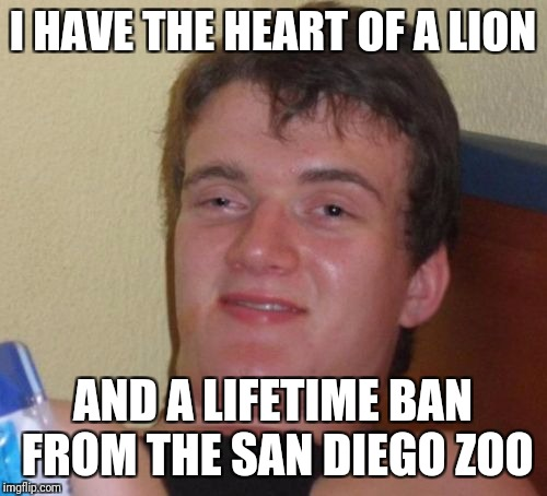 10 Guy Meme | I HAVE THE HEART OF A LION AND A LIFETIME BAN FROM THE SAN DIEGO ZOO | image tagged in memes,10 guy | made w/ Imgflip meme maker