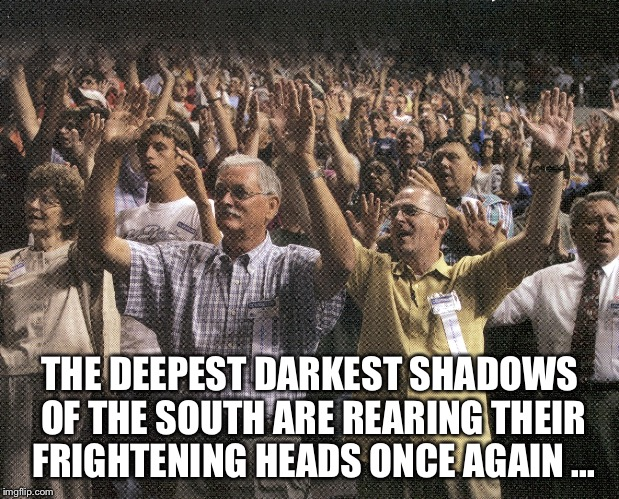 Evangelicals   | THE DEEPEST DARKEST SHADOWS OF THE SOUTH ARE REARING THEIR FRIGHTENING HEADS ONCE AGAIN ... | image tagged in roy moore,evangelicals,donald trump,republicans | made w/ Imgflip meme maker