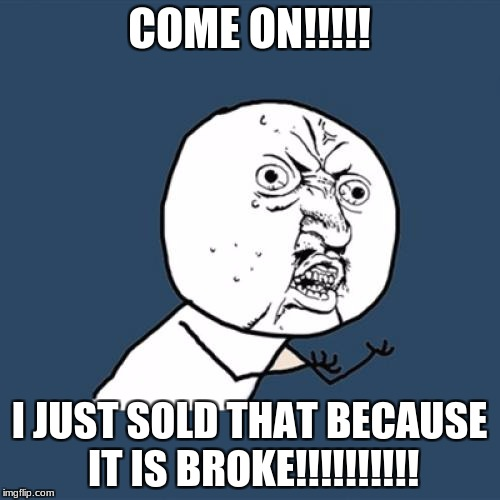 Y U No Meme | COME ON!!!!! I JUST SOLD THAT BECAUSE IT IS BROKE!!!!!!!!!! | image tagged in memes,y u no | made w/ Imgflip meme maker