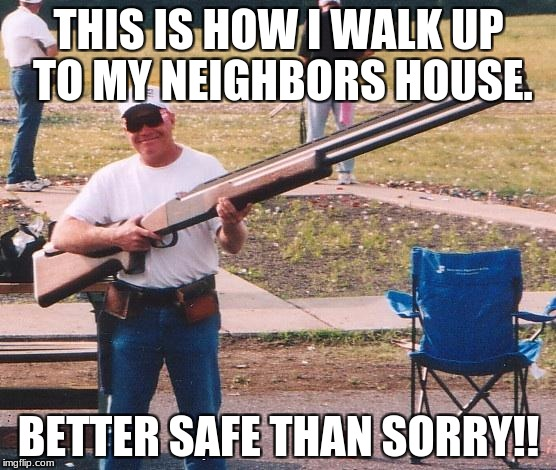 Big gun | THIS IS HOW I WALK UP TO MY NEIGHBORS HOUSE. BETTER SAFE THAN SORRY!! | image tagged in big gun | made w/ Imgflip meme maker