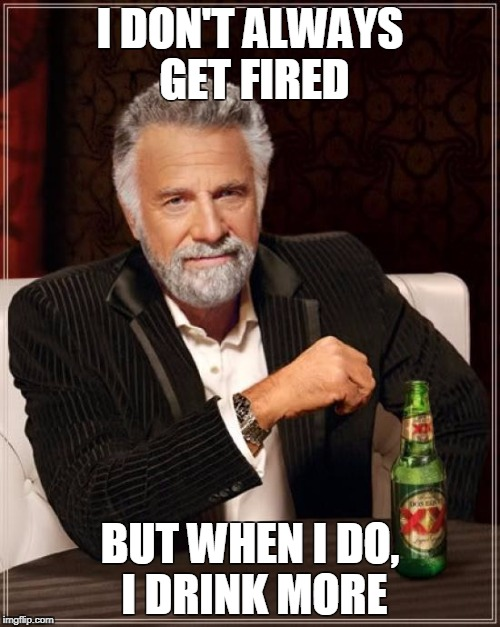 The Most Interesting Man In The World Meme | I DON'T ALWAYS GET FIRED BUT WHEN I DO, I DRINK MORE | image tagged in memes,the most interesting man in the world | made w/ Imgflip meme maker