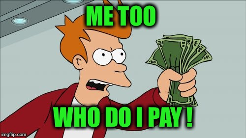 ME TOO WHO DO I PAY ! | made w/ Imgflip meme maker