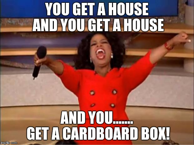 Oprah You Get A Meme | YOU GET A HOUSE AND YOU GET A HOUSE AND YOU....... GET A CARDBOARD BOX! | image tagged in memes,oprah you get a | made w/ Imgflip meme maker