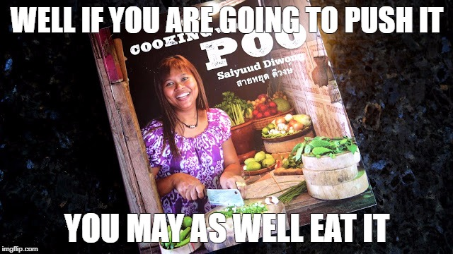 Cooking With Poo | WELL IF YOU ARE GOING TO PUSH IT YOU MAY AS WELL EAT IT | image tagged in cooking with poo | made w/ Imgflip meme maker