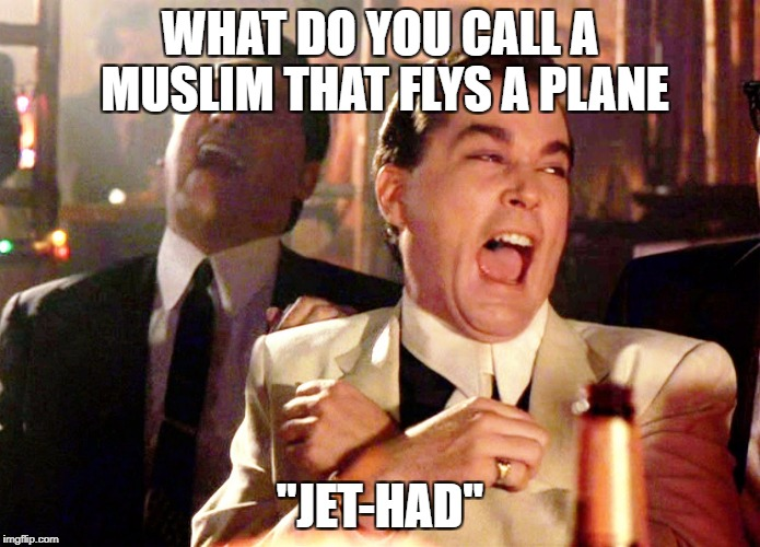 "Good Fellas Hilarious Meme | WHAT DO YOU CALL A MUSLIM THAT FLYS A PLANE ""JET-HAD"" 