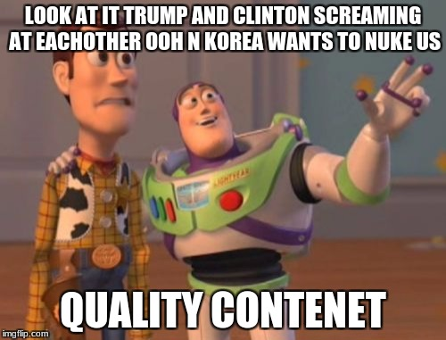 X, X Everywhere Meme | LOOK AT IT TRUMP AND CLINTON SCREAMING AT EACHOTHER OOH N KOREA WANTS TO NUKE US QUALITY CONTENET | image tagged in memes,x,x everywhere,x x everywhere | made w/ Imgflip meme maker