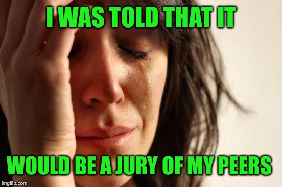 First World Problems Meme | I WAS TOLD THAT IT WOULD BE A JURY OF MY PEERS | image tagged in memes,first world problems | made w/ Imgflip meme maker