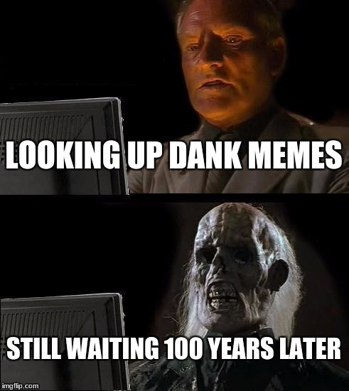 When you use McDonalds wifi | LOOKING UP DANK MEMES STILL WAITING 100 YEARS LATER | image tagged in memes,ill just wait here | made w/ Imgflip meme maker