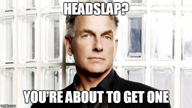 HEADSLAP? YOU'RE ABOUT TO GET ONE | image tagged in gibbs | made w/ Imgflip meme maker