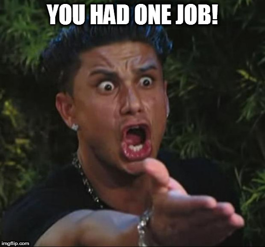 DJ pauly D DAFUQ | YOU HAD ONE JOB! | image tagged in dj pauly d dafuq,dat ass | made w/ Imgflip meme maker