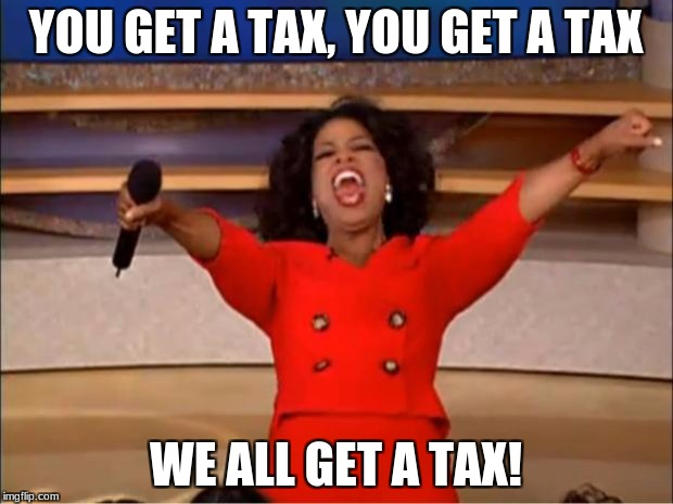 Oprah You Get A Meme | YOU GET A TAX, YOU GET A TAX WE ALL GET A TAX! | image tagged in memes,oprah you get a | made w/ Imgflip meme maker
