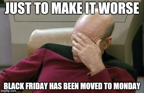 Captain Picard Facepalm Meme | JUST TO MAKE IT WORSE BLACK FRIDAY HAS BEEN MOVED TO MONDAY | image tagged in memes,captain picard facepalm | made w/ Imgflip meme maker