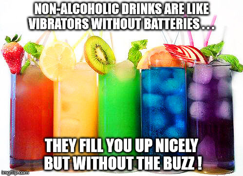 created for nicholas DeMore  | NON-ALCOHOLIC DRINKS ARE LIKE VIBRATORS WITHOUT BATTERIES . . . THEY FILL YOU UP NICELY BUT WITHOUT THE BUZZ ! | image tagged in dirty mind | made w/ Imgflip meme maker