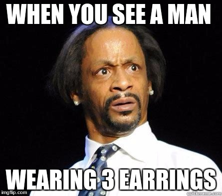 wtf | WHEN YOU SEE A MAN WEARING 3 EARRINGS | image tagged in katt williams wtf meme | made w/ Imgflip meme maker