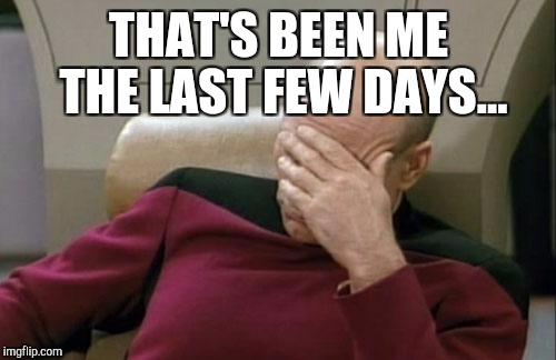 Captain Picard Facepalm Meme | THAT'S BEEN ME THE LAST FEW DAYS... | image tagged in memes,captain picard facepalm | made w/ Imgflip meme maker
