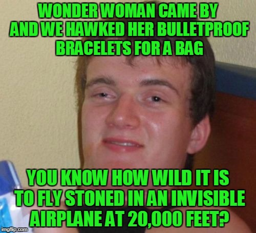 would you even need a toke? (Superhero Week Nov. 12th-18th - thanks to a1508a for the meme that gave me this idea) | WONDER WOMAN CAME BY AND WE HAWKED HER BULLETPROOF BRACELETS FOR A BAG YOU KNOW HOW WILD IT IS TO FLY STONED IN AN INVISIBLE AIRPLANE AT 20, | image tagged in memes,10 guy,superhero week,wonder woman | made w/ Imgflip meme maker