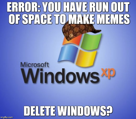 We salute you, Windows XP. | ERROR: YOU HAVE RUN OUT OF SPACE TO MAKE MEMES DELETE WINDOWS? | image tagged in windows xp,scumbag | made w/ Imgflip meme maker