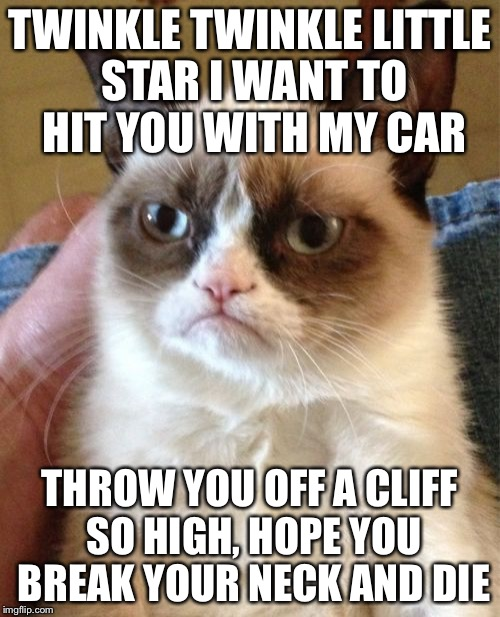 Grumpy Cat Meme | TWINKLE TWINKLE LITTLE STAR I WANT TO HIT YOU WITH MY CAR THROW YOU OFF A CLIFF SO HIGH, HOPE YOU BREAK YOUR NECK AND DIE | image tagged in memes,grumpy cat | made w/ Imgflip meme maker