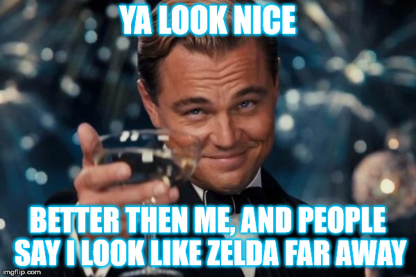 Leonardo Dicaprio Cheers Meme | YA LOOK NICE BETTER THEN ME, AND PEOPLE SAY I LOOK LIKE ZELDA FAR AWAY | image tagged in memes,leonardo dicaprio cheers | made w/ Imgflip meme maker