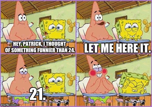 9 + 10 | HEY, PATRICK, I THOUGHT OF SOMETHING FUNNIER THAN 24. LET ME HERE IT. 21. | image tagged in funnier than 24,910,21,spongebob,patrick | made w/ Imgflip meme maker