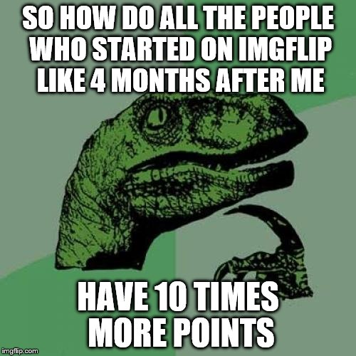 I know I took a two-month break during the summer, but Imgflip must be a 24/7 job for some people | SO HOW DO ALL THE PEOPLE WHO STARTED ON IMGFLIP LIKE 4 MONTHS AFTER ME HAVE 10 TIMES MORE POINTS | image tagged in memes,philosoraptor | made w/ Imgflip meme maker