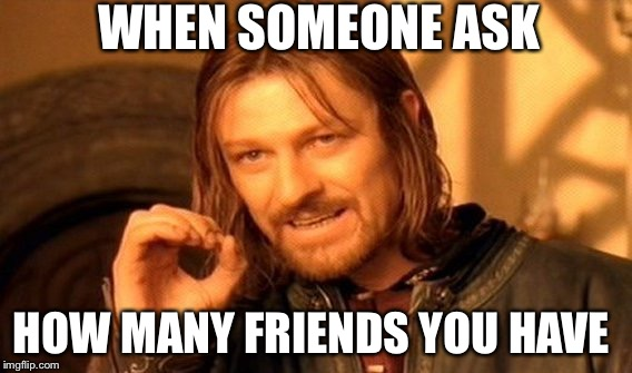 One Does Not Simply Meme | WHEN SOMEONE ASK HOW MANY FRIENDS YOU HAVE | image tagged in memes,one does not simply | made w/ Imgflip meme maker