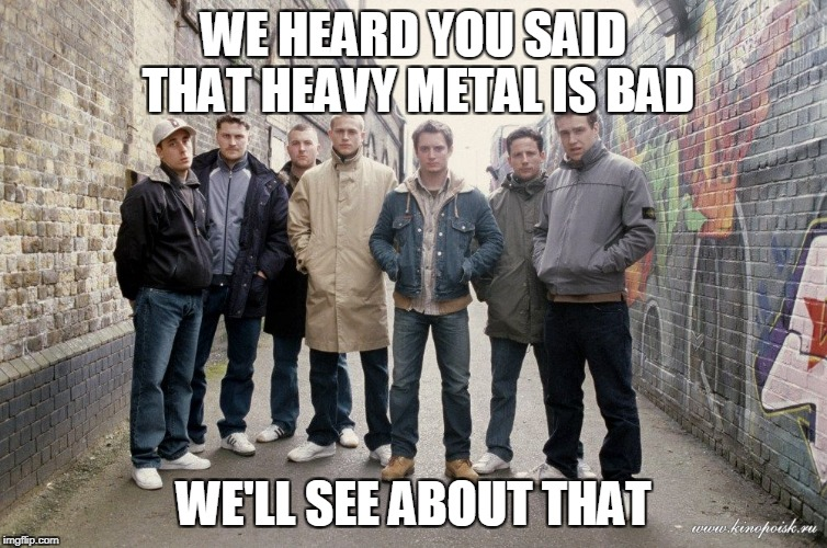 WE HEARD YOU SAID THAT HEAVY METAL IS BAD WE'LL SEE ABOUT THAT | made w/ Imgflip meme maker