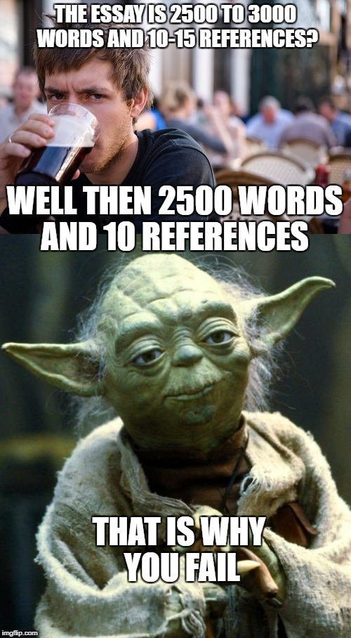 THE ESSAY IS 2500 TO 3000 WORDS AND 10-15 REFERENCES? THAT IS WHY YOU FAIL WELL THEN 2500 WORDS AND 10 REFERENCES | image tagged in memes,lazy college senior,yoda | made w/ Imgflip meme maker