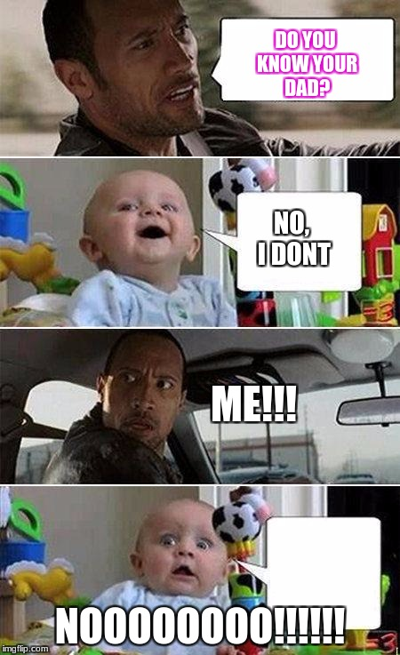 THE ROCK DRIVING BABY | DO YOU KNOW YOUR DAD? NOOOOOOOO!!!!!! NO, I DONT ME!!! | image tagged in the rock driving baby | made w/ Imgflip meme maker