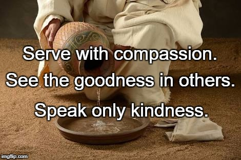 Serve  | Serve with compassion. Speak only kindness. See the goodness in others. | image tagged in serve | made w/ Imgflip meme maker