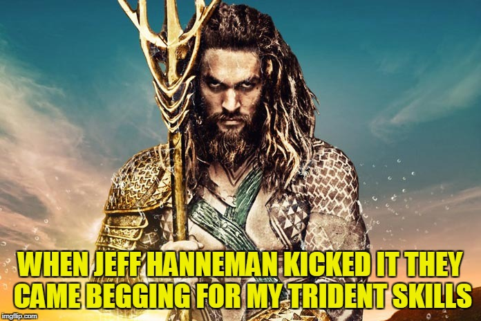 WHEN JEFF HANNEMAN KICKED IT THEY CAME BEGGING FOR MY TRIDENT SKILLS | made w/ Imgflip meme maker