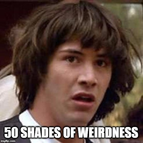 Very hard to avoid sometimes. | 50 SHADES OF WEIRDNESS | image tagged in memes,conspiracy keanu,love,weird,weird stuff | made w/ Imgflip meme maker