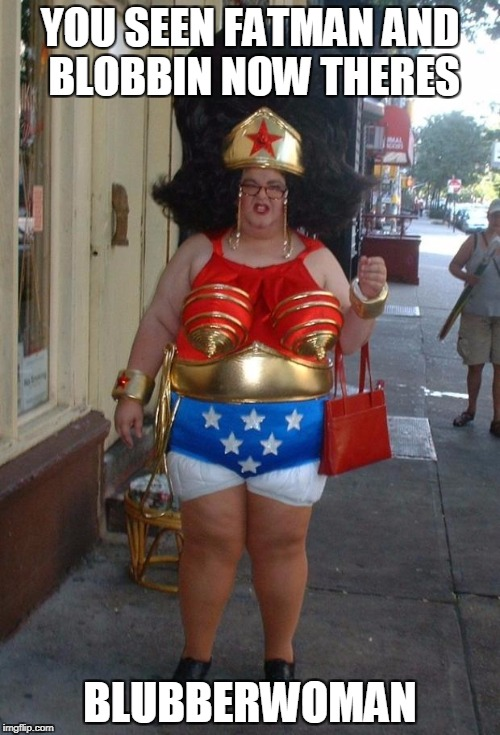 wonder woman | YOU SEEN FATMAN AND BLOBBIN NOW THERES BLUBBERWOMAN | image tagged in wonder woman | made w/ Imgflip meme maker