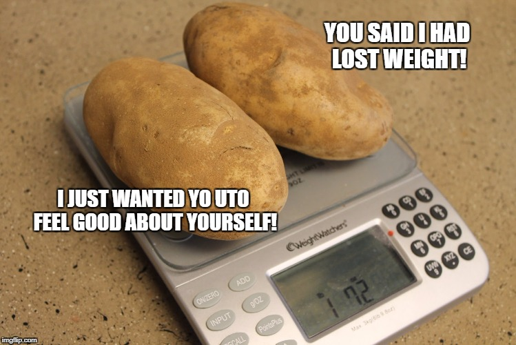 YOU SAID I HAD LOST WEIGHT! I JUST WANTED YO UTO FEEL GOOD ABOUT YOURSELF! | made w/ Imgflip meme maker
