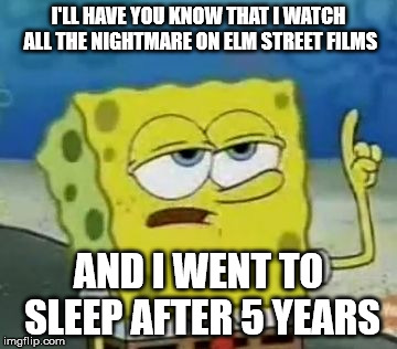 Ill Have You Know Spongebob Meme | I'LL HAVE YOU KNOW THAT I WATCH ALL THE NIGHTMARE ON ELM STREET FILMS AND I WENT TO SLEEP AFTER 5 YEARS | image tagged in memes,ill have you know spongebob | made w/ Imgflip meme maker