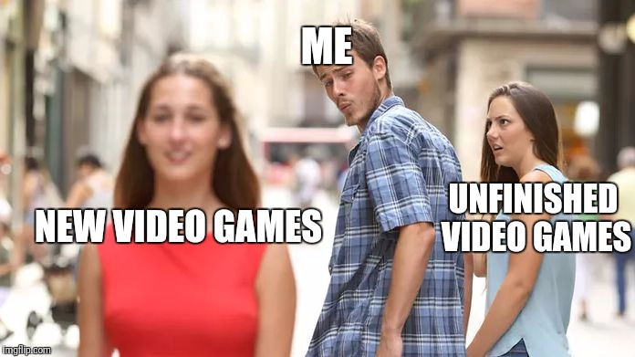 Distracted Boyfriend Meme | NEW VIDEO GAMES UNFINISHED VIDEO GAMES ME | image tagged in distracted boyfriend | made w/ Imgflip meme maker