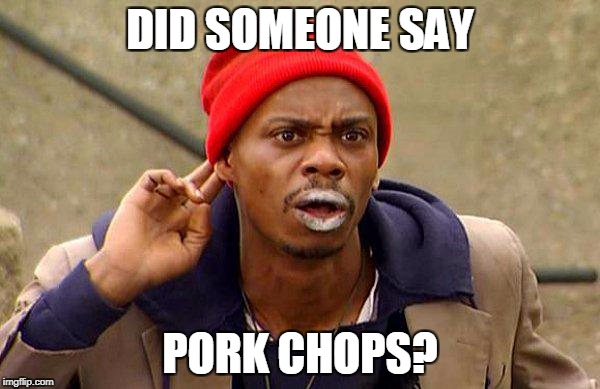 DID SOMEONE SAY PORK CHOPS? | image tagged in did someone say chappelle | made w/ Imgflip meme maker