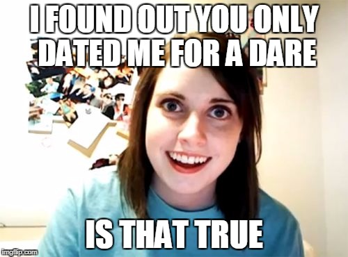Overly Attached Girlfriend Meme | I FOUND OUT YOU ONLY DATED ME FOR A DARE IS THAT TRUE | image tagged in memes,overly attached girlfriend | made w/ Imgflip meme maker