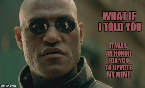 Matrix Morpheus Meme | WHAT IF I TOLD YOU IT WAS AN HONOR FOR YOU TO UPVOTE MY MEME | image tagged in memes,matrix morpheus | made w/ Imgflip meme maker