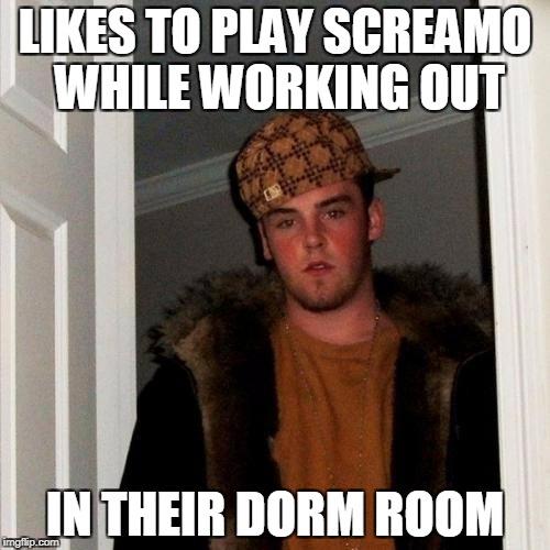 Like, DUDE! You know we HAVE a fitness center on campus? Go put on some headphones while you lift weights there or something! | LIKES TO PLAY SCREAMO WHILE WORKING OUT IN THEIR DORM ROOM | image tagged in memes,scumbag steve | made w/ Imgflip meme maker
