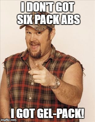 I DON'T GOT SIX PACK ABS I GOT GEL-PACK! | image tagged in larry the cable guy | made w/ Imgflip meme maker