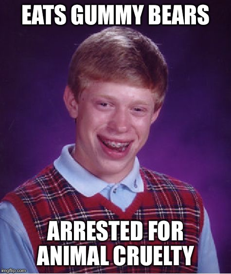 Bad Luck Brian |  EATS GUMMY BEARS; ARRESTED FOR ANIMAL CRUELTY | image tagged in memes,bad luck brian,gummy bears,candy | made w/ Imgflip meme maker