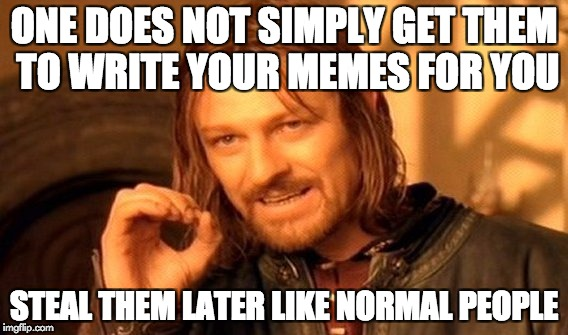 One Does Not Simply Meme | ONE DOES NOT SIMPLY GET THEM TO WRITE YOUR MEMES FOR YOU STEAL THEM LATER LIKE NORMAL PEOPLE | image tagged in memes,one does not simply | made w/ Imgflip meme maker