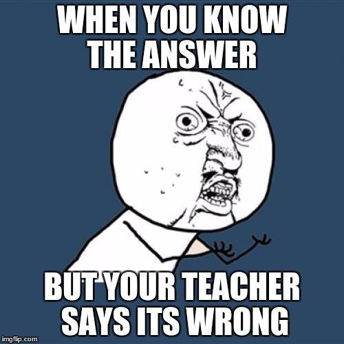 Y U No Meme | WHEN YOU KNOW THE ANSWER BUT YOUR TEACHER SAYS ITS WRONG | image tagged in memes,y u no | made w/ Imgflip meme maker