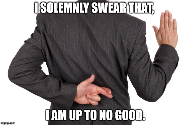 oath | I SOLEMNLY SWEAR THAT, I AM UP TO NO GOOD. | image tagged in oath | made w/ Imgflip meme maker