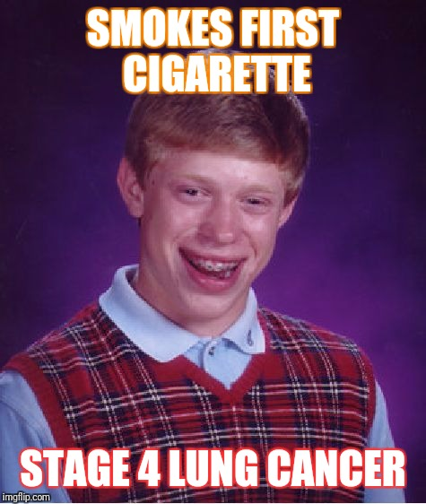 Bad Luck Brian Meme | SMOKES FIRST CIGARETTE STAGE 4 LUNG CANCER | image tagged in memes,bad luck brian | made w/ Imgflip meme maker