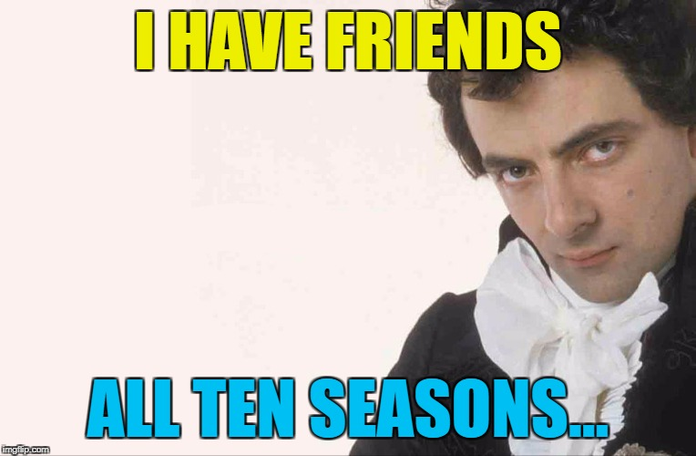 I HAVE FRIENDS ALL TEN SEASONS... | made w/ Imgflip meme maker