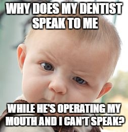Skeptical Baby Meme | WHY DOES MY DENTIST SPEAK TO ME WHILE HE'S OPERATING MY MOUTH AND I CAN'T SPEAK? | image tagged in memes,skeptical baby | made w/ Imgflip meme maker